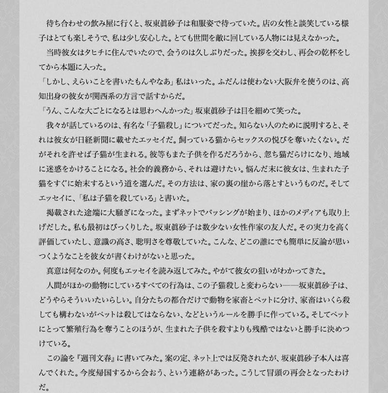 待ち合わせの飲み屋に行くと、坂東眞砂子は和服姿で待っていた。店の女性と談笑している様子はとても楽しそうで、私は少し安心した。とても世間を敵に回している人物には見えなかった。  当時彼女はタヒチに住んでいたので、会うのは久しぶりだった。挨拶を交わし、再会の乾杯をしてから本題に入った。 「しかし、えらいことを書いたもんやなあ」私はいった。ふだんは使わない大阪弁を使うのは、高知出身の彼女が関西系の方言で話すからだ。 「うん、こんな大ごとになるとは思わへんかった」坂東眞砂子は目を細めて笑った。  我々が話しているのは、有名な「子猫殺し」についてだった。知らない人のために説明すると、それは彼女が日経新聞に載せたエッセイだ。飼っている猫からセックスの悦びを奪いたくない。だがそれを許せば子猫が生まれる。彼等もまた子供を作るだろうから、忽ち猫だらけになり、地域に迷惑をかけることになる。社会的義務から、それは避けたい。悩んだ末に彼女は、生まれた子猫をすぐに始末するという道を選んだ。その方法は、家の裏の崖から落とすというものだ。そしてエッセイに、「私は子猫を殺している」と書いた。  掲載された途端に大騒ぎになった。まずネットでバッシングが始まり、ほかのメディアも取り上げだした。私も最初はびっくりした。坂東眞砂子は数少ない女性作家の友人だ。その実力を高く評価していたし、意識の高さ、聡明さを尊敬していた。こんな、どこの誰にでも簡単に反論が思いつくようなことを彼女が書くわけがないと思った。  真意は何なのか。何度もエッセイを読み返してみた。やがて彼女の狙いがわかってきた。  人間がほかの動物にしているすべての行為は、この子猫殺しと変わらない──坂東眞砂子は、どうやらそういいたいらしい。自分たちの都合だけで動物を家畜とペットに分け、家畜はいくら殺しても構わないがペットは殺してはならない、などというルールを勝手に作っている。そしてペットにとって繁殖行為を奪うことのほうが、生まれた子供を殺すよりも残酷ではないと勝手に決めつけている。  この論を『週刊文春』に書いてみた。案の定、ネット上では反発されたが、坂東眞砂子本人は喜んでくれた。今度帰国するから会おう、という連絡があった。こうして冒頭の再会となったわけだ。